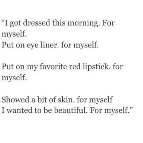 "Beautiful, Got, and Eye: ""I got dressed this morning. For  myself.  Put on eye liner. for myself.  Put on my favorite red lipstick. for  myself.  Showed a bit of skin. for myself  I wanted to be beautiful. For myself."
