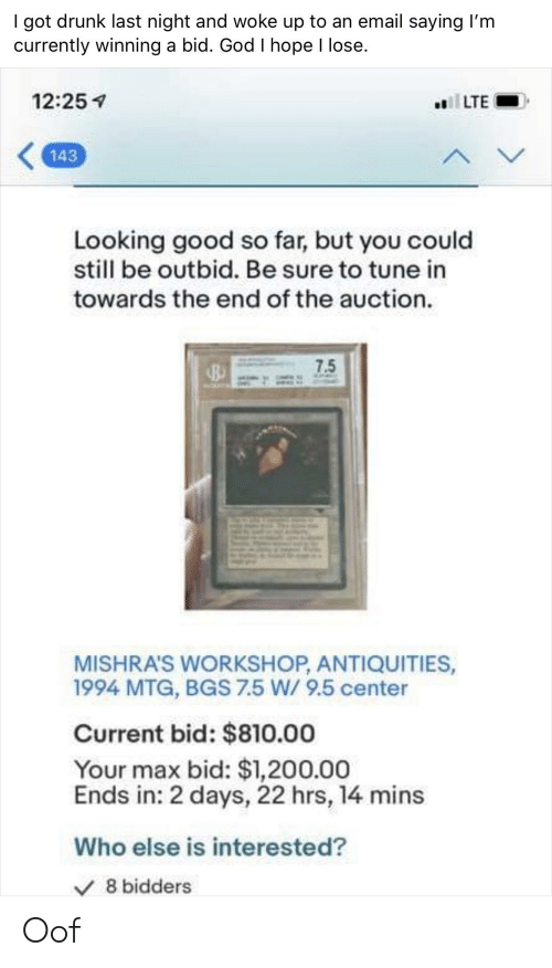 Drunk, God, and Email: I got drunk last night and woke up to an email saying I'm  currently winning a bid. God I hope l lose.  12:25  143  Looking good so far, but you could  still be outbid. Be sure to tune in  towards the end of the auction.  7.5  MISHRA'S WORKSHOP, ANTIQUITIES,  1994 MTG, BGS 7.5 W/ 9.5 center  Current bid: $810.00  Your max bid: $1,200.00  Ends in: 2 days, 22 hrs, 14 mins  Who else is interested?  V8 bidders Oof