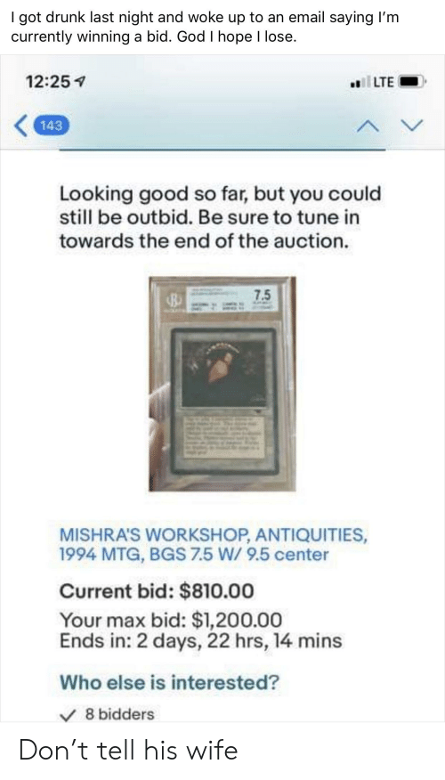 Drunk, God, and Email: I got drunk last night and woke up to an email saying I'm  currently winning a bid. God I hope l lose.  12:25  143  Looking good so far, but you could  still be outbid. Be sure to tune in  towards the end of the auction.  7.5  MISHRA'S WORKSHOP, ANTIQUITIES,  1994 MTG, BGS 7.5 W/ 9.5 center  Current bid: $810.00  Your max bid: $1,200.00  Ends in: 2 days, 22 hrs, 14 mins  Who else is interested?  V8 bidders Don't tell his wife