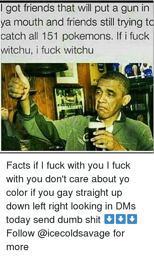 Dank, Dumb, and Facts: I got friends that will put a gun in  a mouth and friends still trying to  catch all 151 pokemons. If i fuck  witchu, i fuck witchu Facts if I fuck with you I fuck with you don't care about yo color if you gay straight up down left right looking in DMs today send dumb shit ⬇️⬇️⬇️ Follow @icecoldsavage for more