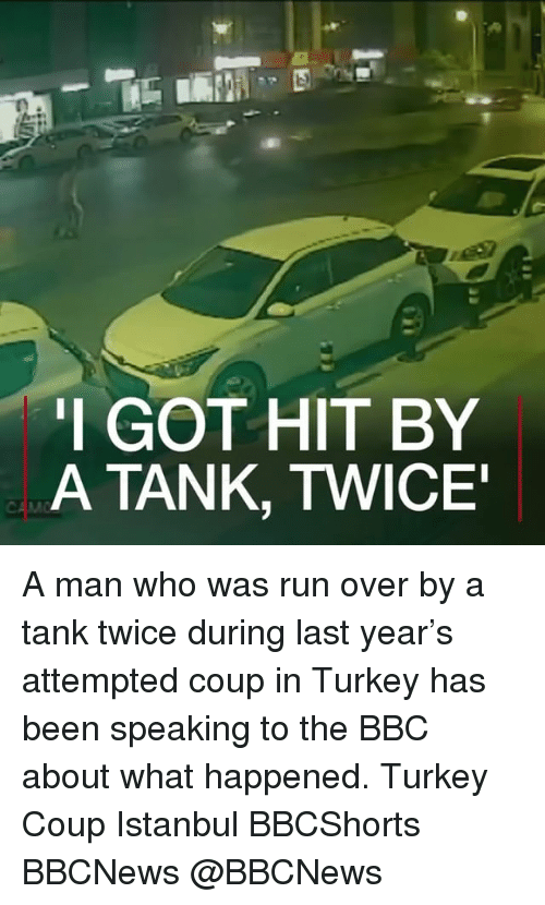 Memes, Run, and Istanbul: I GOT HIT BY  A TANK, TWICE A man who was run over by a tank twice during last year's attempted coup in Turkey has been speaking to the BBC about what happened. Turkey Coup Istanbul BBCShorts BBCNews @BBCNews