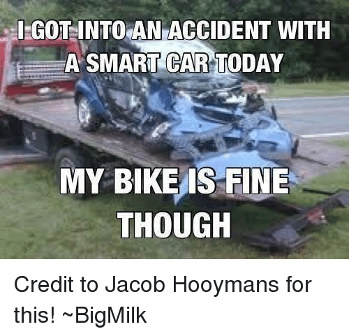 IGOT INTO AN ACCIDENT WITH a SMART CAR TODAY MY BIKE IS FINE THOUGH