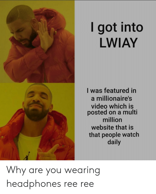 Headphones, Video, and Watch: I got into  LWIAY  I was featured in  a millionaire's  video which is  posted on a multi  million  website that is  that people watch  daily Why are you wearing headphones ree ree