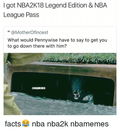 "Basketball, Facts, and Nba: I got NBA2K18 Legend Edition & NBA  League Pass  "" @MotherOflncest  What would Pennywise have to say to get you  to go down there with him?  @NBAMEMES facts😂 nba nba2k nbamemes"