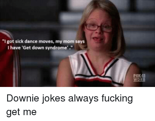 i got sick dance moves my mom says i have 4357682 ✅ 25 best memes about down syndrome downy down syndrome downy,Meme Still Gets Down