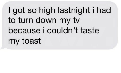 Toast, Got, and Down: I got so high lastnight i had  to turn down my tv  because i couldn't taste  my toast