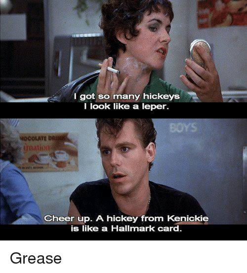 Memes, Grease, and Hallmark: I got so  many hickeys  I look like a leper.  Cheer up. A hickey from Kenickie  is like a Hallmark card Grease