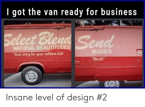 """Bitch, Nudes, and Best: I got the van ready for business  eleet Ble  NATURAL BEAUTITUDES  """"Best thing for your caffeine itch  NUDES  Bitch Insane level of design #2"""