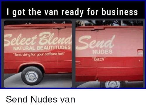 """Aww, Bitch, and Funny: I got the van ready for business  NATURAL BEAUTITUDES  """"Best thing for your caffeine itch  NUDES  Bitch Send Nudes van"""