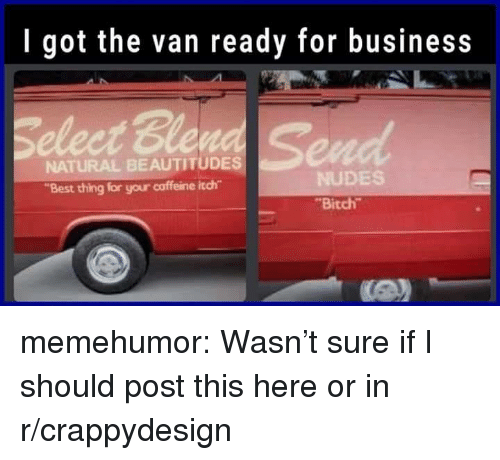 """Bitch, Nudes, and Tumblr: I got the van ready for business  Seleet Ble  NATURAL BEAUTITUDES  """"Best thing for your caffeine itch  NUDES  Bitch memehumor:  Wasn't sure if I should post this here or in r/crappydesign"""