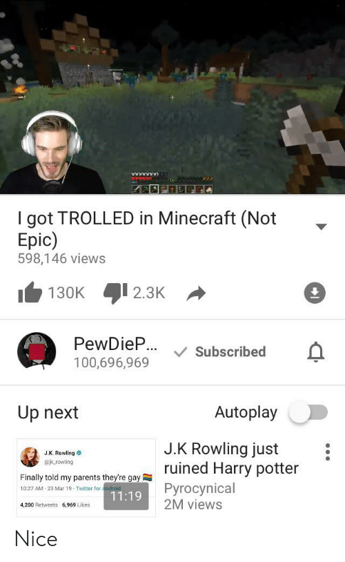 Android, Harry Potter, and Minecraft: I got TROLLED in Minecraft (Not  Epic)  598,146 views  2.3K  130K  PewDieP.. Subscribed  100,696,969  Autoplay  Up next  J.K Rowling just  ruined Harry potter  J.K. Rowling  @k.rowling  Finally told my parents they're gay  Pyrocynical  2M views  10:27 AM 23 Mar 19 Twitter for Android  11:19  4,200 Retweets 6,969 Likes Nice
