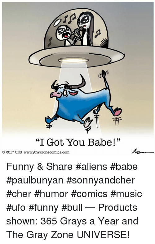 """Cher, Funny, and Memes: """"I Got You Babe!""""  O 2017 CES www.grayzonecomics.com. Funny & Share #aliens #babe #paulbunyan #sonnyandcher #cher #humor #comics #music #ufo #funny #bull   — Products shown: 365 Grays a Year and The Gray Zone UNIVERSE!"""