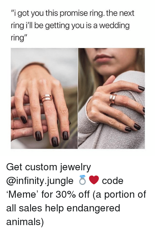 "Animals, Help, and Infinity: ""i got you this promise ring. the next  ring i'll be getting you is a wedding  ring"" Get custom jewelry @infinity.jungle 💍❤️ code 'Meme' for 30% off (a portion of all sales help endangered animals)"