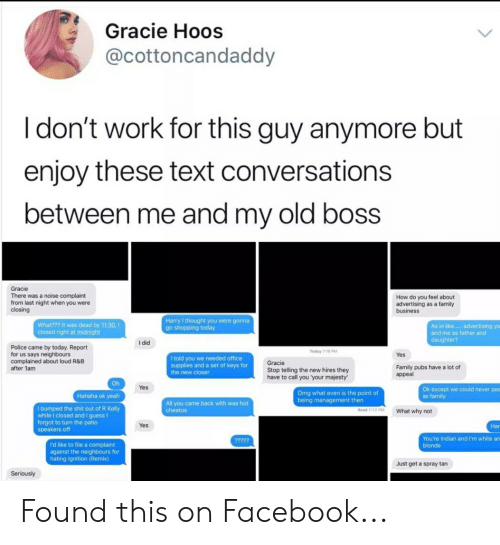 Cheetos, Facebook, and Family: I  Gracie Hoos  @cottoncandaddy  I don't work for this guy anymore but  enjoy these text conversations  oetween me and my old boss  Gracie  There was a noise complaint  from last night when you were  closing  How do you feel about  advertising as a family  business  What??? it was dead by 11:30,  closed right at midnight  Harry I thought you were gonna  go shopping today  As in like.... advertising yo  and me as father and  I did  Police came by today. Report  for us says neighbours  complained about loud R&B  after 1am  Today 716 PM  Yes  I told you we needed office  supplies and a set of keys for  the new closer  Gracie  Stop telling the new hires they  have to call you 'your majesty  Family pubs have a lot of  appeal  Oh  Yes  Omg what even is the point of  being management then  Ok except we could never pas  as family  Hahaha ok yeah  All you came back with was hot  cheetos  bumped the shit out of R Kelly  while I closed and I guess I  forgot to turn the patio  speakers off  Read 717 PWhat why not  Yes  Har  You're Indian and I'm white an  blonde  'd like to file a complaint  against the neighbours for  hating Ignition (Remix)  Just get a spray tan Found this on Facebook...