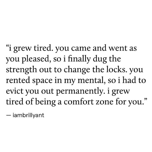 """Space, Change, and You: """"i grew tired. you came and went as  you pleased, so i finally dug the  strength out to change the locks. you  rented space in my mental, so i had to  evict you out permanently. i grew  tired of being a comfort zone for you.""""  iambrillyant"""