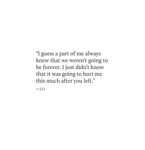 """Forever, Guess, and You: """"I guess a part of me always  knew that we weren't going to  be forever. I just didn't know  that it was going to hurt me  this much after you left.""""  _j.t.l"""
