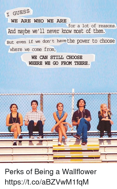 Memes, Guess, and Power: I GUESS  WE ARE WHO WE ARE  for a lot of reasons  And maybe we'11 never know most of them  But even if we don't  have the power to choose  where we come from  WE CAN STILL CHOOSE  WHERE WE GO FROM THERE Perks of Being a Wallflower https://t.co/aBZVwM1fqM