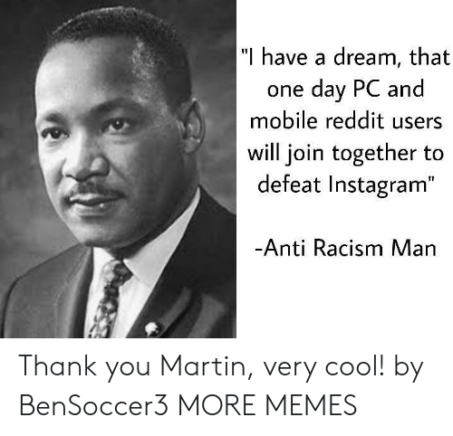 """A Dream, Dank, and Instagram: """"I h  ave a dream, that  one day PC and  mobile reddit users  will join together to  defeat Instagram""""  Anti Racism Man Thank you Martin, very cool! by BenSoccer3 MORE MEMES"""