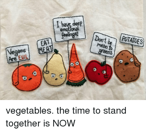 Funny, Mean, and Time: I h  ave deeP  emotional  POTATOES  EA  MEA  mean to  greens  Vegans  Are EVIL vegetables. the time to stand together is NOW