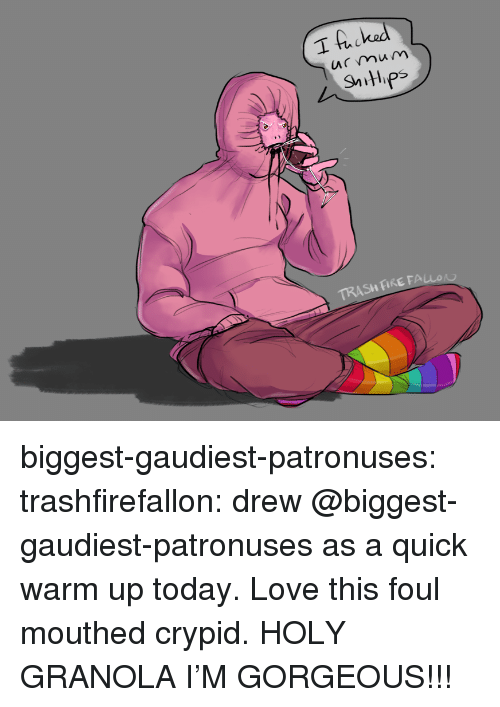 Fire, Love, and Trash: I hacked  mum  TRASH FIRE FALLO biggest-gaudiest-patronuses: trashfirefallon: drew @biggest-gaudiest-patronuses as a quick warm up today. Love this foul mouthed crypid. HOLY GRANOLA I'M GORGEOUS!!!
