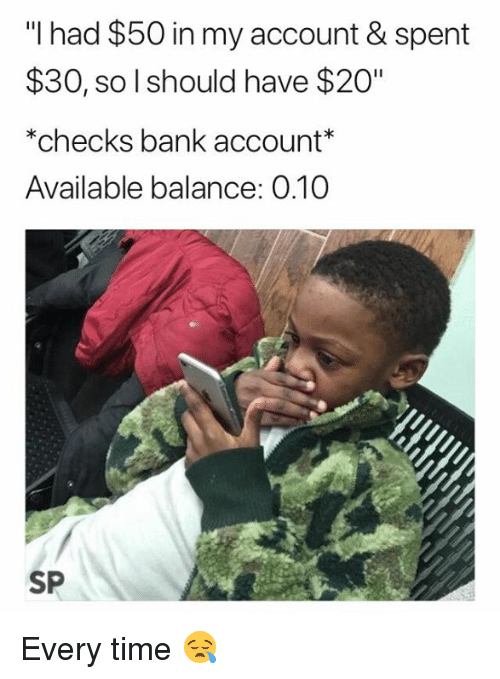 """Bank, Time, and Account: """"I had $50 in my account & spent  30, so l should have $20""""  *checks bank account  Available balance: 0.10  SP Every time 😪"""
