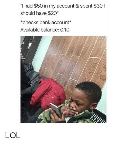 """Lol, Bank, and Girl Memes: """"I had $50 in my account & spent $30I  should have $20""""  *checks bank account  Available balance: 0.10 LOL"""