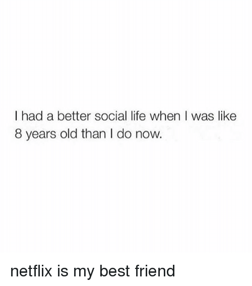 Best Friend, Life, and Netflix: I had a better social life when I was like  8 years old than I do now. netflix is my best friend