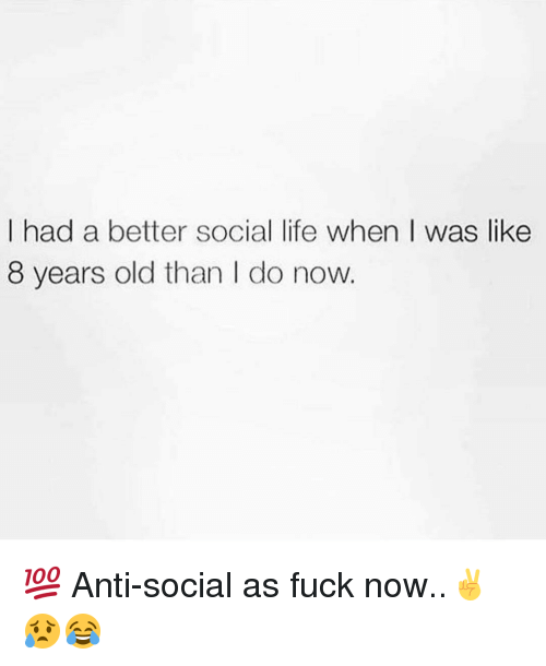 Memes, 🤖, and Social: I had a better social life when was like  8 years old than do now 💯 Anti-social as fuck now..✌😥😂