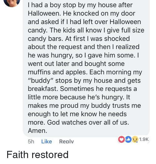 """Candy, God, and Halloween: I had a boy stop by my house after  Halloween. He knocked on my door  and asked if I had left over Halloween  candy. The kids all know I give full size  candy bars. At first I was shocked  about the request and then I realized  he was hungry, so l gave him some. I  went out later and bought some  muffins and apples. Each morning my  """"buddy"""" stops by my house and gets  breakfast. Sometimes he requests a  little more because he's hungry. It  makes me proud my buddy trusts me  enough to let me know he needs  more. God watches over all of us  Amen.  5h Like Reply  0 1.9K Faith restored"""