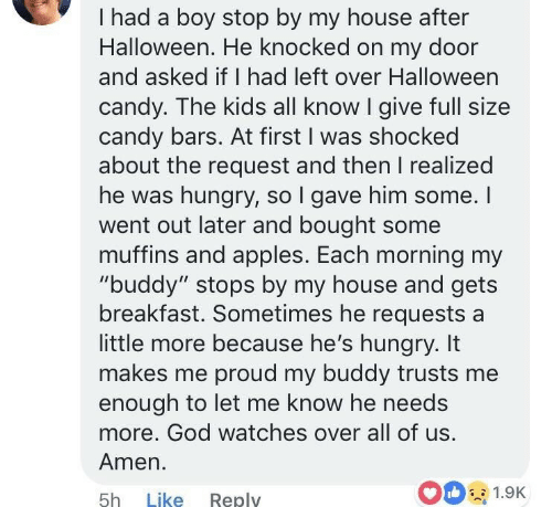 """Candy, God, and Halloween: I had a boy stop by my house after  Halloween. He knocked on my door  and asked if I had left over Halloween  candy. The kids all know I give full size  candy bars. At first I was shocked  about the request and then I realized  he was hungry, so l gave him some. I  went out later and bought some  muffins and apples. Each morning my  """"buddy"""" stops by my house and gets  breakfast. Sometimes he requests a  little more because he's hungry. It  makes me proud my buddy trusts me  enough to let me know he needs  more. God watches over all of us  Amen.  5h Like Reply  00 1.9K"""