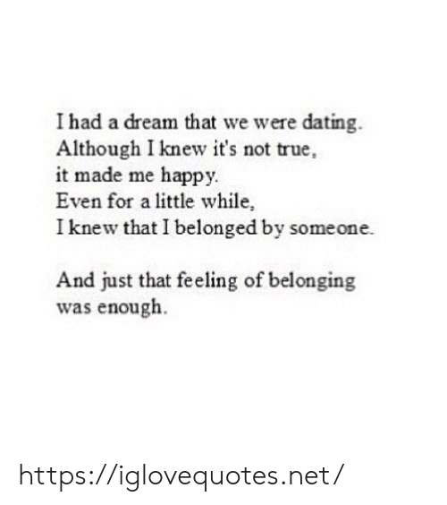 A Dream, Dating, and True: I had a dream that we were dating  Although I knew it's not true,  it made me happy  Even for a little while,  I knew that I belonged by someone.  And just that feeling of belonging  was enough https://iglovequotes.net/
