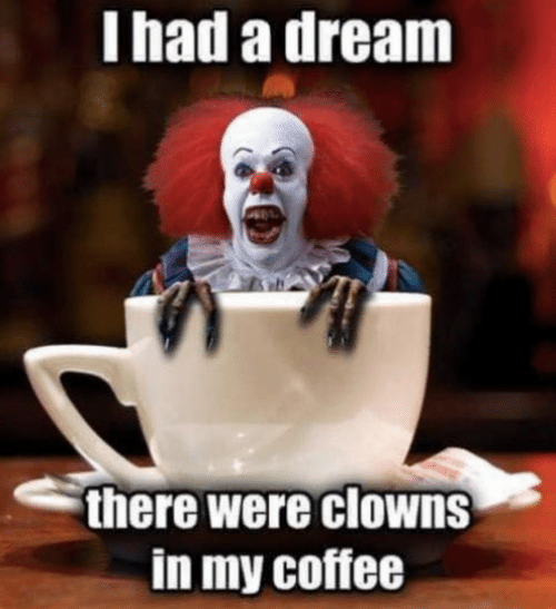 A Dream, Memes, and Clowns: I had a dream  there were clowns  in my coffee