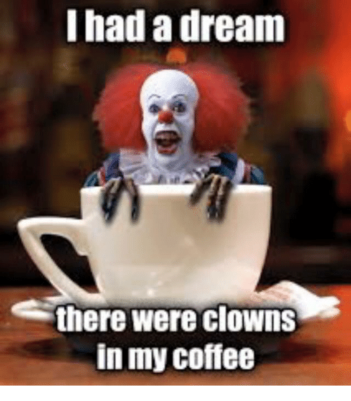 i had a dream there were clowns in my coffee 5978645 i had a dream there were clowns in my coffee a dream meme on me me