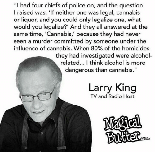 "Larry King, Memes, and Police: ""I had four chiefs of police on, and the question  I raised was: 'If neither one was legal, cannabis  or liquor, and you could only legalize one, what  would you legalize?' And they all answered at the  same time, 'Cannabis,' because they had never  seen a murder committed by someone under the  influence of cannabis. When 80% of the homicides  they had investigated were alcohol  related... I think alcohol is more  dangerous than cannabis.""  Larry King  TV and Radio Host  Como"