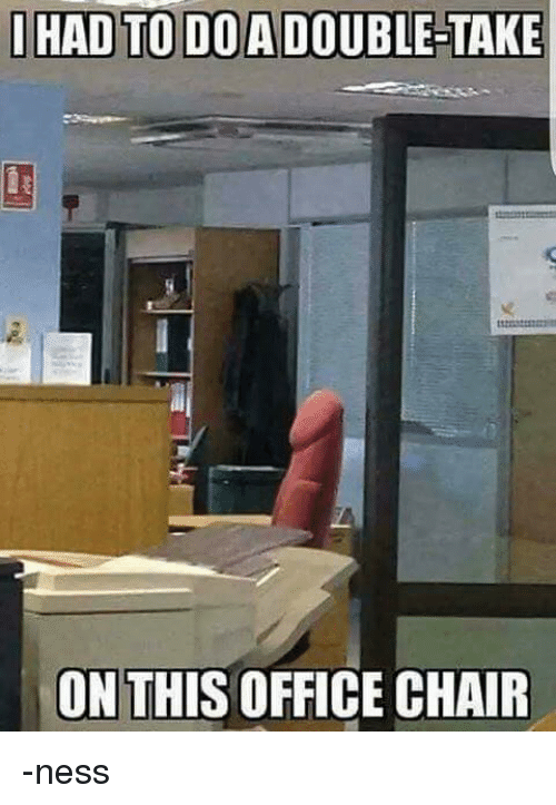 Memes, Chair, and 🤖: I HAD TO DOA DOUBLE TAKE  ON THIS OFFICE CHAIR -ness