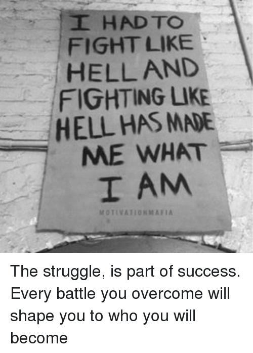 Memes, 🤖, and Mafia: I HAD TO  FIGHT LIKE  HELL AND  FIGHTING LIKE  HELL HAS MNE  ME WHAT  I AM  MOTIVATION MAFIA The struggle, is part of success. Every battle you overcome will shape you to who you will become