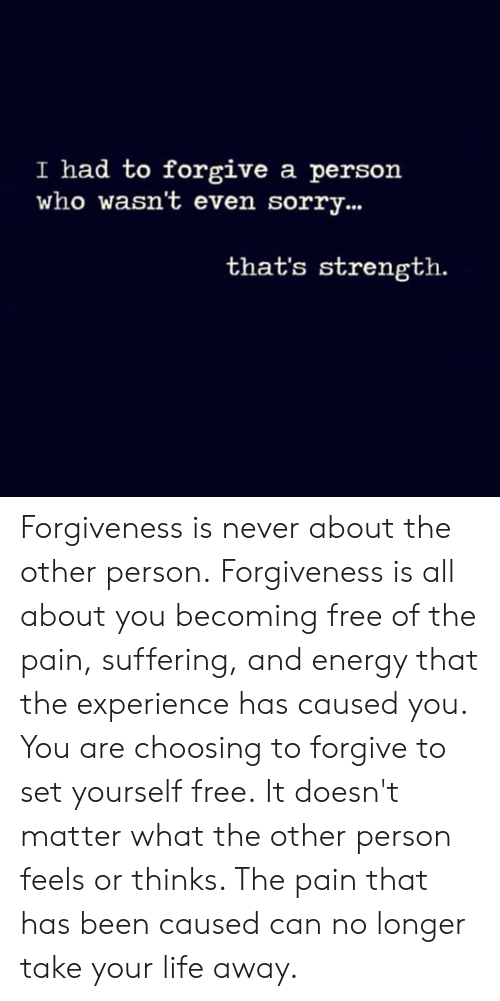 Energy, Life, and Memes: I had to forgive a person  who wasn't even sorry...  that's strength. Forgiveness is never about the other person. Forgiveness is all about you becoming free of the pain, suffering, and energy that the experience has caused you. You are choosing to forgive to set yourself free. It doesn't matter what the other person feels or thinks.  The pain that has been caused can no longer take your life away.