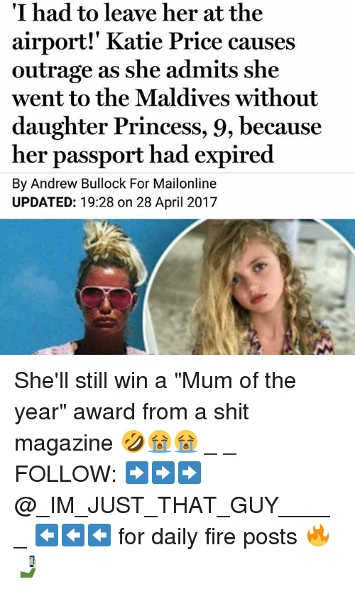 """Fire, Memes, and Shit: I had to leave her at the  airport!' Katie Price causes  outrage as she admits she  went to the Maldives without  daughter Princess, 9, because  her passport had expired  By Andrew  Bullock For Mailonline  UPDATED: 19:28 on 28 April 2017 She'll still win a """"Mum of the year"""" award from a shit magazine 🤣😭😭 _ _ FOLLOW: ➡➡➡@_IM_JUST_THAT_GUY_____ ⬅⬅⬅ for daily fire posts 🔥🤳🏼"""