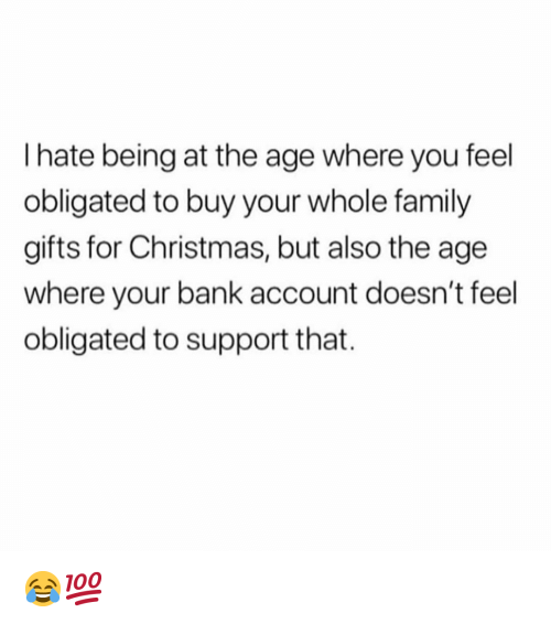 Christmas, Family, and Funny: I hate being at the age where you feel  obligated to buy your whole family  gifts for Christmas, but also the age  where your bank account doesn't feel  obligated to support that. 😂💯