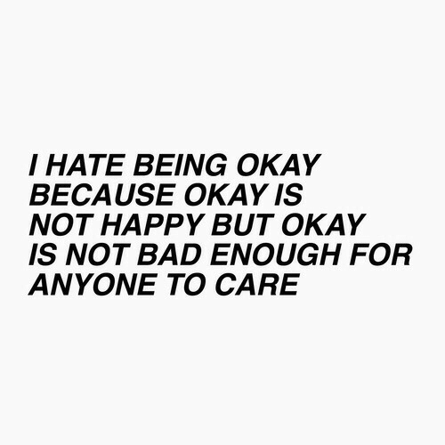 Bad, Happy, and Okay: I HATE BEING OKAY  BECAUSE OKAY IS  NOT HAPPY BUT OKAY  IS NOT BAD ENOUGH FOR  ANYONE TO CARE