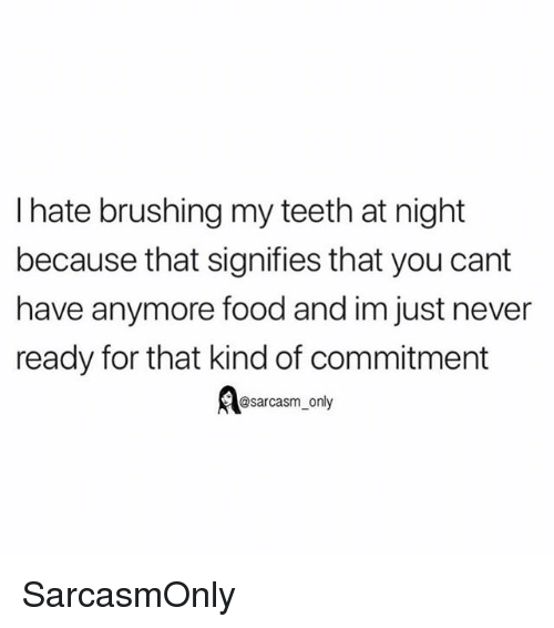 Food, Funny, and Memes: I hate brushing my teeth at night  because that signifies that you cant  have anymore food and im just never  ready for that kind of commitment  @sarcasm_only SarcasmOnly
