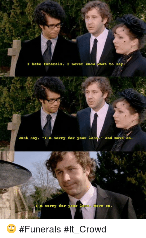"""Memes, 🤖, and It Crowd: I hate funerals, I never know  hat to say.  Just say, """"I'm sorry for your los  and move on  I'm sorry for your  la  Move On 🙄 #Funerals #It_Crowd"""
