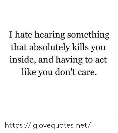 Net, Act, and You: I hate hearing something  that absolutely kills you  inside, and having to act  like you don't care https://iglovequotes.net/