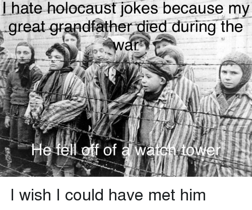 Funny, Holocaust, and Jokes: I hate holocaust jokes because my  great qrandfather died during the  l off of a wa