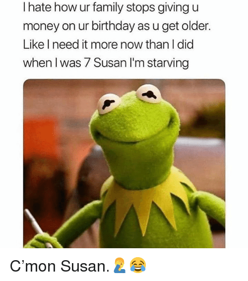 Birthday, Family, and Money: I hate how ur family stops giving u  money on ur birthday as u get older.  Like I need it more now than I did  when I was 7 Susan l'm starving C'mon Susan.🤦‍♂️😂