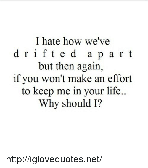 Life, Http, and How: I hate how we've  d rifted apart  but then again,  if you won't make an effort  to keep me in your life..  Why should I? http://iglovequotes.net/