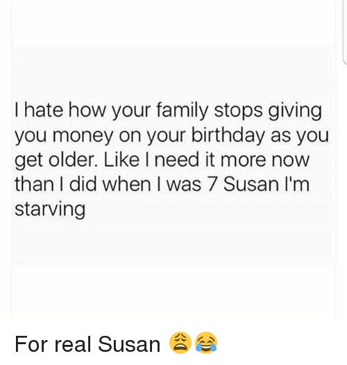 Birthday, Family, and Memes: I hate how your family stops giving  you money on your birthday as you  get older. Like l need it more now  than did when I was 7 Susan I'm  starving For real Susan 😩😂