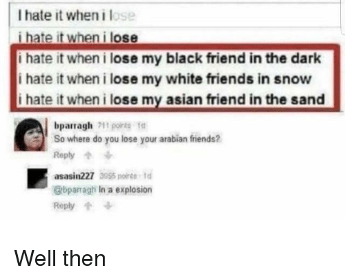 Asian, Friends, and Black: I hate it when i lose  i hate it when i lose  i hate it when i lose my black friend in the dark  i hate it when i lose my white friends in snow  i hate it when i lose my asian friend in the sand  bparragh1o  So where do you lose your arabian friends?  Reply个  asasin227 355 nt  @bparragh In a explosion  Reply Well then