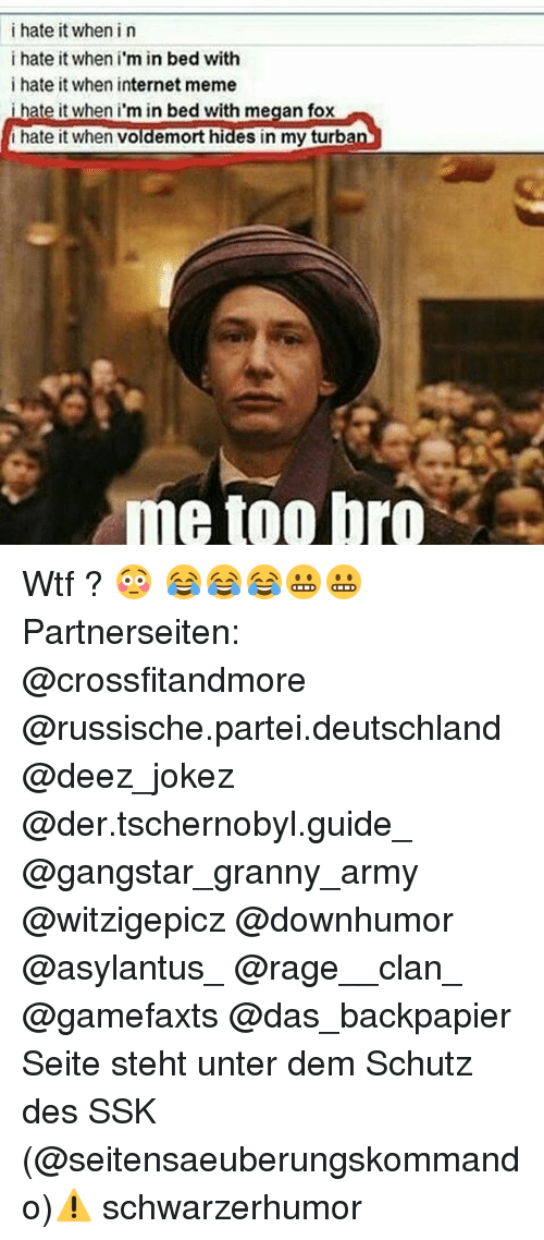 Memes, 🤖, and Fox: i hate it when i n  i hate it when i  in bed with  i hate it when internet meme  i hate it when i'm in bed with megan fox  hate it when Voldemort hides in my turba  me too bro Wtf ? 😳 😂😂😂😬😬 Partnerseiten: @crossfitandmore @russische.partei.deutschland @deez_jokez @der.tschernobyl.guide_ @gangstar_granny_army @witzigepicz @downhumor @asylantus_ @rage__clan_ @gamefaxts @das_backpapier Seite steht unter dem Schutz des SSK (@seitensaeuberungskommando)⚠ schwarzerhumor