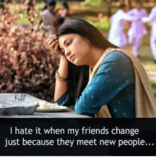 Memes, 🤖, and I Hate It When: I hate it when my friends change just  because they meet new people.